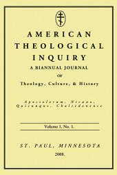 American Theological Inquiry, Volume One, Issue One: A Biannual Journal of Theology, Culture, and History
