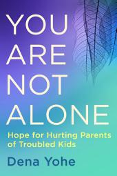 You Are Not Alone: Hope for Hurting Parents of Troubled Kids