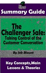 Summary The Challenger Sale Taking Control Of The Customer Conversation By Matthew Dixon Brent Asamson The Mw Summary Guide Book PDF