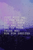Just Kiss Me In The Rain, So I'll Know You Are Not One Of Them. Those Who Run For Shelter.