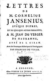 Lettres de M. Cornelius Jansenius, evêque d'Ipres, et de quelques autres personnes, à M. Jean Du Verger de Hauranne, abbé de S. Ciran : avec des remarques historiques et théologiques par François Du Vivier