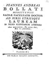 Joannes Andreas Bollati Morettensis sacræ facultatis doctor ad juris utriusque lauream in Regio Scientiarum Athenæo anno 1773., die 29. Julii, hora 6. pomeridiana