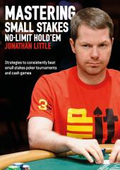 Mastering Small Stakes No-Limit Hold'em: Strategies to consistently beat small stakes poker tournaments and cash games