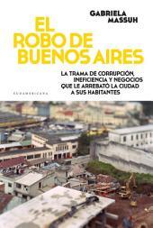 El robo de Buenos Aires: La trama de corrupción, ineficiencia y negocios que le arrebató la ciudad...