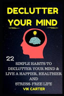 Declutter Your Mind Now   22 Simple Habits to Declutter Your Mind and Live a Happier  Healthier and Stress Free Life PDF