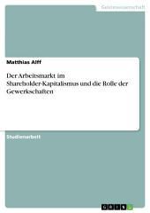 Der Arbeitsmarkt im Shareholder-Kapitalismus und die Rolle der Gewerkschaften