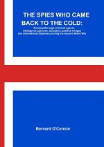 THE SPIES WHO CAME BACK TO THE COLD: An Icelandic saga of secret agents, intelligence agencies, deception, political intrigue and international diplomacy during the Second World War