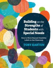 Building on the Strengths of Students with Special Needs: How to Move Beyond Disability Labels in the Classroom