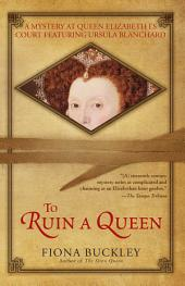 To Ruin A Queen: An Ursula Blanchard Mystery at Queen Elizabeth I's Court