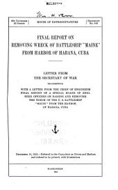 "Final Report on Removing Wreck of Battleship ""Maine"" from Harbor of Habana, Cuba: Letter from the Secretary of War, Transmitting, with a Letter from the Chief of Engineers, Final Report of a Special Board of Engineer Officers on Raising and Removing the Wreck"