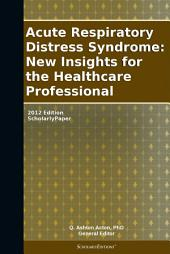 Acute Respiratory Distress Syndrome: New Insights for the Healthcare Professional: 2012 Edition: ScholarlyPaper