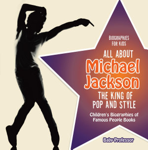 Biographies For Kids All About Michael Jackson The King Of Pop And Style Childrens Biographies Of Famous People Books