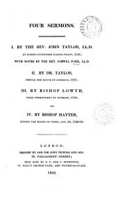 Four sermons. i. by J. Taylor [on Numb. xi,29] at Bishop-Stortford school-feast, 1745 [really 1749] with notes by S. Parr; ii. by dr. Taylor [on Judges xx,23] before the House of commons, 1757; iii. by bishop Lowth [on Matt. vi,10] 1758 ; and iv. by bishop Hayter [on 1 Peter ii,17] Jan. 30, 1740-50 [really 1749-50. Ed. by J. Nichols].