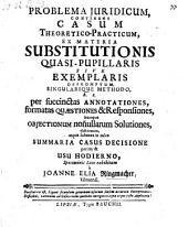 Problema juridicum continens casum theoretico-practicum ex materia substitutionis quasi-pupillaris sive exemplaris depromptum (etc.)