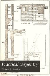 Practical Carpentry: Being a Complete Up to Date Explanation of Modern Carpentry and an Encyclopedia on the Modern Methods Used in the Erection of Buildings ...