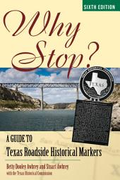 Why Stop?: A Guide to Texas Roadside Historical Markers, Edition 6