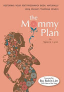 The Mommy Plan  Restoring Your Post Pregnancy Body Naturally  Using Women s Traditional Wisdom PDF