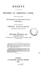 Essays on Some of the Dangers to Christian Faith: Which May Arise from the Teaching Or the Conduct of Its Professors; to which are Subjoined Three Discourses Delivered on Several Occasions