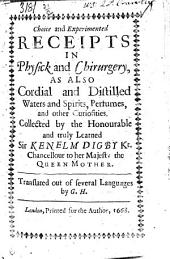 Choice and Experimented Receipts in Physick and Chirurgery,: As Also Cordial and Distilled Waters and Spirits, Perfumes, and Other Curiosities