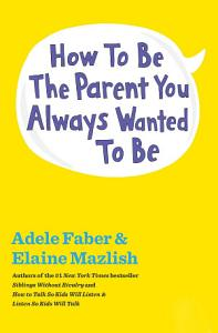 How to Be the Parent You Always Wanted to Be Book