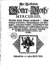 Der Verkleidete Götter-Both, Mercurius, Welcher durch Europa wandernd, einige wichtige Discoursen, Muthmassungen und Meynungen, so bey denen Teutschen ... und in ietzigem Krieg mit interessirenden Höffen und Ständen ... vernommen, ... zum Nachricht entdecket ... Gedruckt ... 1674 ...
