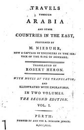 Travels Through Arabia and Other Countries in the East: Performed by M. Niebuhr, ... Translated by Robert Heron. With Notes by the Translator; and Illustrated with Engravings. In Two Volumes, Volume 1