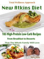 Total Wellness Approach New Atkins Diet: 185 High-Protein Low-Carb Recipes From Breakfast to Desserts That The Whole Family Will Love