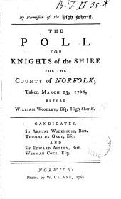 By Permission of the High Sheriff. The Poll for Knights of the Shire for the County of Norfolk; Taken March 23, 1768, Before William Woodley, Esq; High Sheriff. Candidates, Sir Armine Wodehouse, Bart. Thomas de Grey, Esq. and Sir Edward Astley, Bart. Wenman Coke, Esq;.