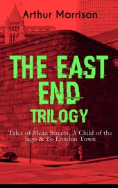 THE EAST END TRILOGY: Tales of Mean Streets, A Child of the Jago & To London Town: The Old London Slum Stories