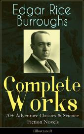 Complete Works of Edgar Rice Burroughs: 70+ Adventure Classics & Science Fiction Novels (Illustrated): The Tarzan Series, The Barsoom Chronicles, The Pelucidar Series, Caspak Trilogy, The Moon Trilogy, The Venus Series, Westerns, Lost World Novels, Fantasy Classics, Historical Novels and more