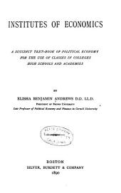 Institutes of Economics: A Succinct Text-book of Political Economy for the Use of Classes in Colleges, High Schools and Academies