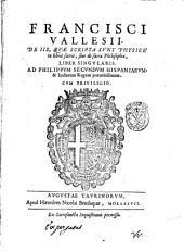 Francisci Vallesii, De iis, quae scripta sunt physicè in libris sacris, siue De sacra philosophia, liber singularis. Ad Philippum secundum Hispaniarum, & Indiarum regem potentissimum