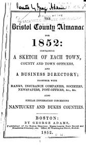 The Bristol County Almanac for ...: Containing a Sketch of Each Town, County and Town Officers, and a Business Directory ; Together with Banks, Insurance Companies, Societies, Newspapers, Post-offices, &c., &c. Also Similar Information Concerning Nantucket and Dukes Counties