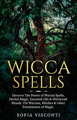 Wicca Spells  Discover The Power of Wiccan Spells  Herbal Magic  Essential Oils   Witchcraft Rituals  For Wiccans  Witches   Other Practitioners of Magic PDF