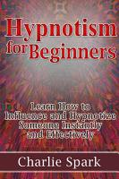 Hypnotism for Beginners  Learn How to Influence and Hypnotize Someone Instantly and Effectively PDF