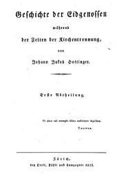 Geschichten schweizerischer Eidgenossenschaft: Geschichte der Eidgenossen während der Zeiten der Kirchentrennung ; 1. 6