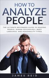 How to Analyze People: The Ultimate Beginners Guide to Reading People, Human Psychology, Body Language & Personality Types