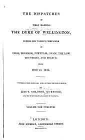 The Dispatches of Field Marshal the Duke of Wellington: During His Various Campaigns in India, Denmark, Portugal, Spain, the Low Countries, and France, from 1799 to 1818, Volume 12
