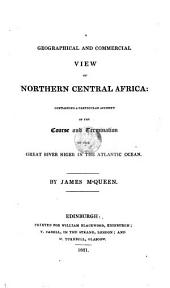 A Geographical and Commercial View of Northern Central Africa: Containing a Particular Account of the Course and Termination of the Great River Niger in the Atlantic Ocean