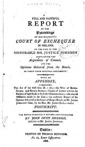 A Full and Faithful Report of the Proceedings in His Majesty's Court of Exchequer in Ireland, in the Case of the Honorable Mr. Justice Johnson: Containing the Arguements of Counsel, and the Opinions Delivered from the Bench as Taken from Original Documents ; with an Appendix ... and a Postscript ; the Whole Carefully Revised and Corrected