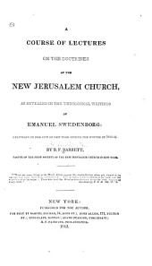 A Course of Lectures on the Doctrines of the New Jerusalem Church, as Revealed in the Theological Writings of Emanuel Swedenborg: Delivered in the City of New York During the Winter of 1840-41