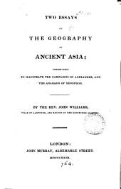 Two Essays on the Geography of Ancient Asia;: Intended Partly to Illustrate the Campaigns of Alexander, and the Anabasis of Xenophon