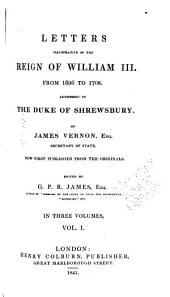 Letters Illustrative of the Reign of William III, from 1696 to 1708: Addressed to the Duke of Shrewsbury, by James Vernon, Volume 1