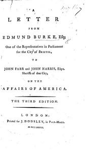 A Letter from Edmund Burke, Esq: One of the Representatives in Parliament for the City of Bristol, to John Farr and John Harris, Esqrs. Sheriffs of that City, on the Affairs of America