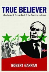 True Believer: John Howard, George Bush and The American Alliance
