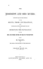 The Mississippi and Ohio rivers: containing plans for the protection of the delta from inundation; and investigations of the practicability and cost of improving the navigation of the Ohio and other rivers by means of reservoirs, with an appendix, on the bars at the mouths of the Mississippi
