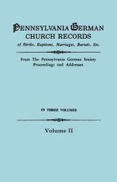 Pennsylvania German Church Records of Births, Baptisms, Marriages, Burials, Etc: From the Pennsylvania German Society Proceedings and Addresses, Volume 2