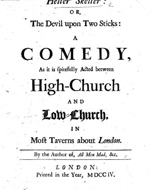 Helter Skelter  or  the Devil upon Two Sticks  a comedy  as it is spitefully acted between High Church and Low Church  in most taverns about London  By the author of  All men mad  etc   E  Ward
