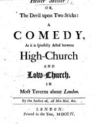Helter Skelter Or The Devil Upon Two Sticks A Comedy As It Is Spitefully Acted Between High Church And Low Church In Most Taverns About London By The Author Of All Men Mad Etc E Ward  Book PDF
