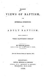 """Eight Views of Baptism: Or, Internal Evidences of Adult Baptism, Being a Review of """"The Baptized Child"""""""